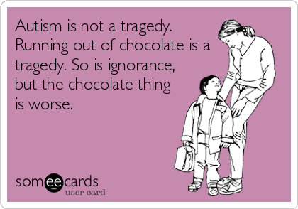 Autism is not a tragedy. Running out of chocolate is a tragedy. So is ignorance, but the chocolate thing is worse.