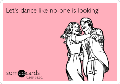 Let's dance like no-one is looking!