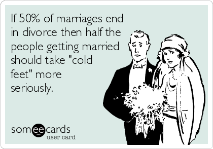 "If 50% of marriages end in divorce then half the  people getting married should take ""cold feet"" more seriously."