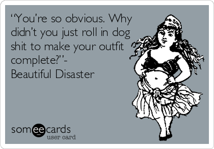 """You're so obvious. Why didn't you just roll in dog shit to make your outfit complete?""- Beautiful Disaster"