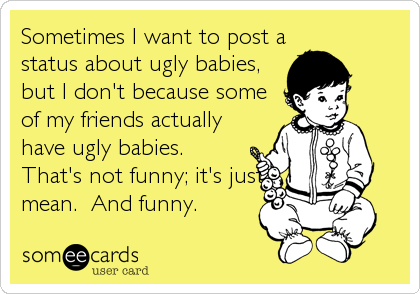 Sometimes I want to post a status about ugly babies, but I don't because some of my friends actually have ugly babies.  That's not funny; it's just mean.  And funny.