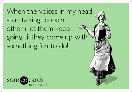 When the voices in my head start talking to each  other i let them keep going til they come up with something fun to do!
