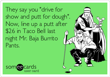 """They say you """"drive for show and putt for dough"""".  Now, line up a putt after $26 in Taco Bell last night Mr. Baja Burrito Pants."""