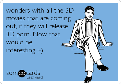 wonders with all the 3D movies that are coming out, if they will release 3D porn. Now that would be interesting ;-)