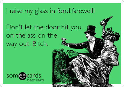 I raise my glass in fond farewell!  Don't let the door hit you on the ass on the way out. Bitch.