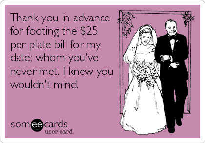 Thank you in advance for footing the $25 per plate bill for my date; whom you've never met. I knew you wouldn't mind.