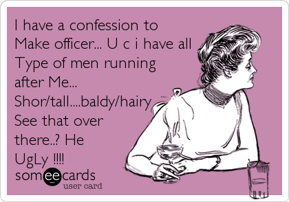 I have a confession to Make officer... U c i have all Type of men running after Me... Shor/tall....baldy/hairy See that over there..? He%