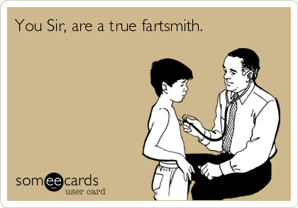 You Sir, are a true fartsmith.