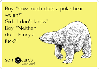 "Boy: ""how much does a polar bear weigh?"" Girl: ""I don't know"" Boy: ""Neither do I... Fancy a fuck?"""