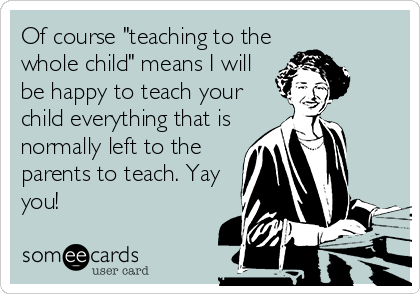 "Of course ""teaching to the whole child"" means I will be happy to teach your child everything that is normally left to the parents to teach. Yay you!"
