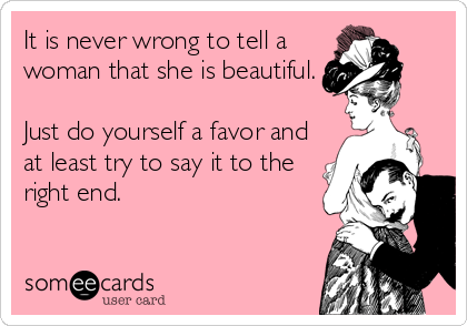 It is never wrong to tell a woman that she is beautiful.  Just do yourself a favor and at least try to say it to the right end.