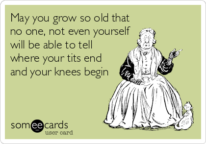 May you grow so old that no one, not even yourself will be able to tell where your tits end and your knees begin