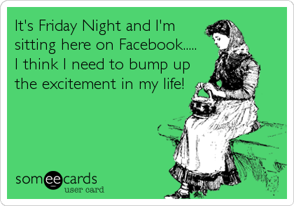 It's Friday Night and I'm sitting here on Facebook..... I think I need to bump up the excitement in my life!