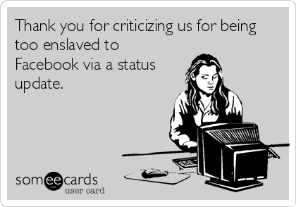 Thank you for criticizing us for being too enslaved to Facebook via a status update.