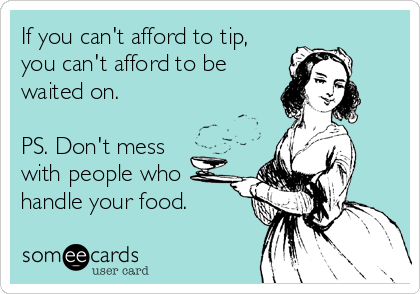 If you can't afford to tip, you can't afford to be waited on.  PS. Don't mess  with people who handle your food.