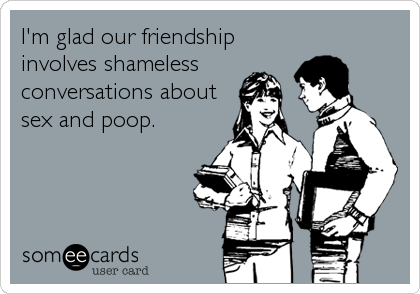 I'm glad our friendship involves shameless conversations about sex and poop.