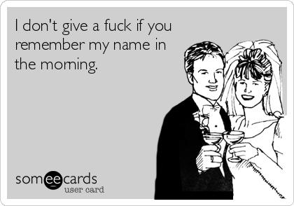 I don't give a fuck if you remember my name in the morning.