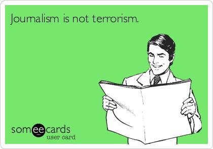Journalism is not terrorism.