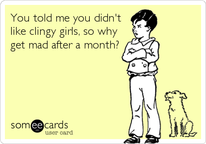 You told me you didn't like clingy girls, so why get mad after a month?