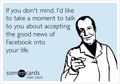 If you don't mind, I'd like to take a moment to talk to you about accepting the good news of Facebook into  your life.