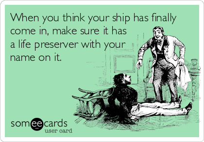 When you think your ship has finally come in, make sure it has a life preserver with your name on it.