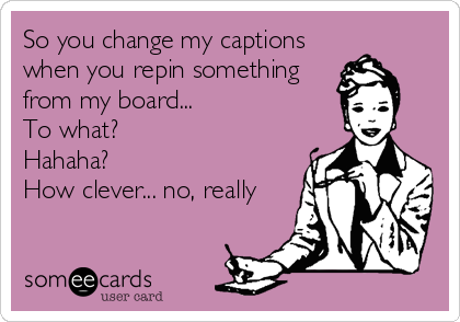 So you change my captions when you repin something from my board... To what?  Hahaha?  How clever... no, really