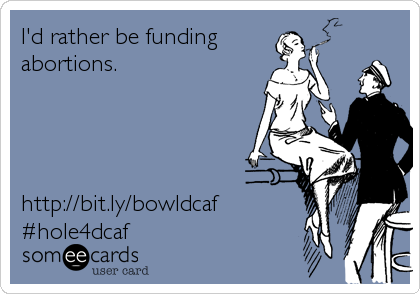 I'd rather be funding abortions.     http://bit.ly/bowldcaf #hole4dcaf
