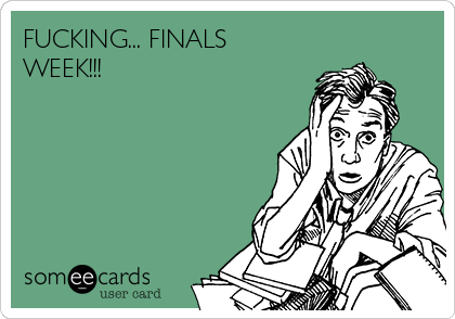 FUCKING... FINALS WEEK!!!