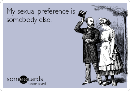 My sexual preference is somebody else.