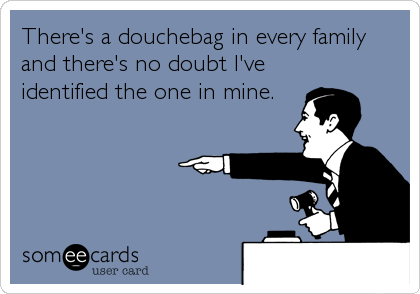 There's a douchebag in every family and there's no doubt I've identified the one in mine.