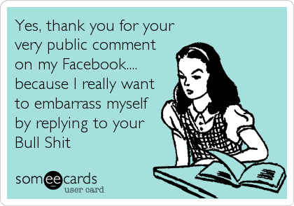 Yes, thank you for your very public comment on my Facebook.... because I really want to embarrass myself by replying to your Bull Shit