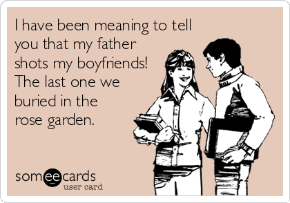 I have been meaning to tell you that my father shots my boyfriends! The last one we buried in the rose garden.