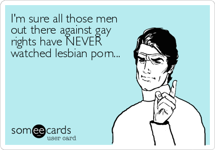I'm sure all those men out there against gay rights have NEVER watched lesbian porn...