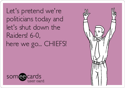 Let's pretend we're  politicians today and  let's shut down the Raiders! 6-0,  here we go... CHIEFS!