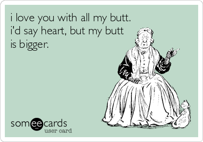 i love you with all my butt. i'd say heart, but my butt is bigger.