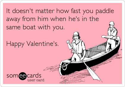 It doesn't matter how fast you paddle away from him when he's in the same boat with you.  Happy Valentine's.