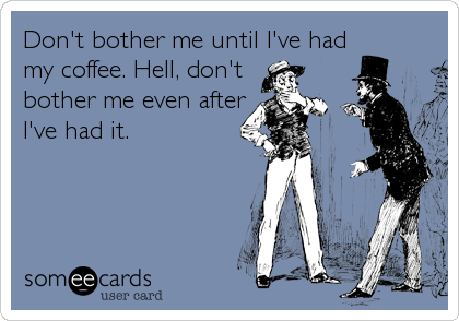 Don't bother me until I've had my coffee. Hell, don't bother me even after I've had it.