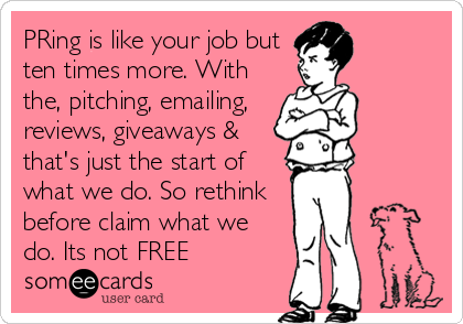 PRing is like your job but ten times more. With the, pitching, emailing, reviews, giveaways & that's just the start of what we do. So rethink before claim what we do. Its not FREE