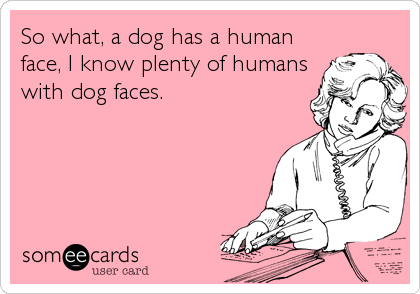 So what, a dog has a human face, I know plenty of humans with dog faces.