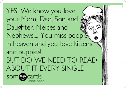 YES! We know you love your Mom, Dad, Son and Daughter, Neices and Nephews.... You miss people in heaven and you love kittens and puppies! BUT DO WE NEED TO READ ABOUT IT EVERY SINGLE