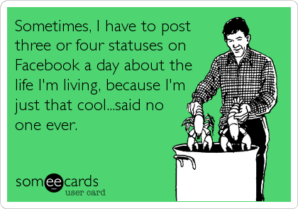 Sometimes, I have to post three or four statuses on Facebook a day about the life I'm living, because I'm just that cool...said no one ever.