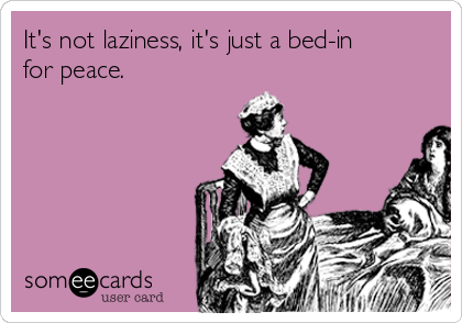 It's not laziness, it's just a bed-in  for peace.