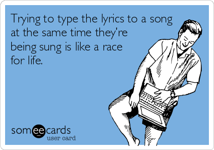 Trying to type the lyrics to a song at the same time they're being sung is like a race for life.