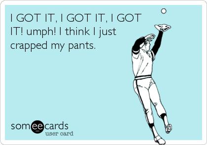 I GOT IT, I GOT IT, I GOT IT! umph! I think I just crapped my pants.