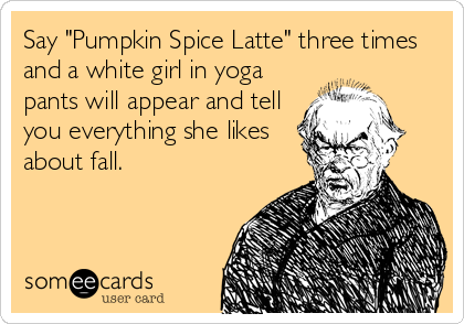 """Say """"Pumpkin Spice Latte"""" three times and a white girl in yoga pants will appear and tell you everything she likes about fall."""