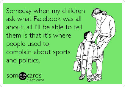 Someday when my children ask what Facebook was all about, all I'll be able to tell them is that it's where people used to complain about sports and politics.