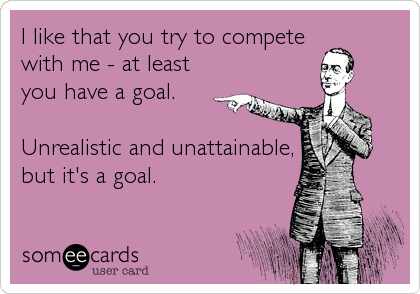 I like that you try to compete with me - at least you have a goal.  Unrealistic and unattainable, but it's a goal.