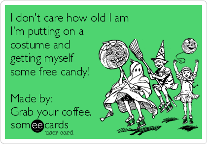 I don't care how old I am I'm putting on a costume and getting myself some free candy!  Made by:  Grab your coffee.