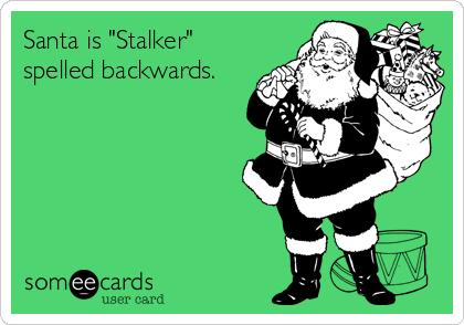 "Santa is ""Stalker"" spelled backwards."