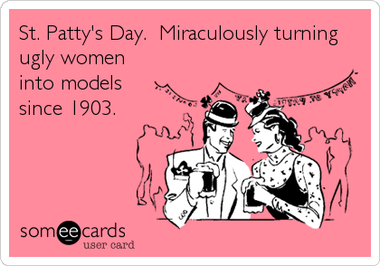 St. Patty's Day.  Miraculously turning ugly women into models since 1903.